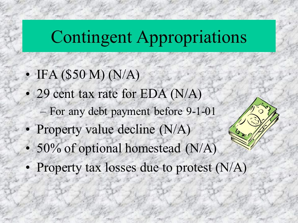 Contingent Appropriations IFA ($50 M) (N/A) 29 cent tax rate for EDA (N/A) –For any debt payment before 9-1-01 Property value decline (N/A) 50% of optional homestead (N/A) Property tax losses due to protest (N/A)