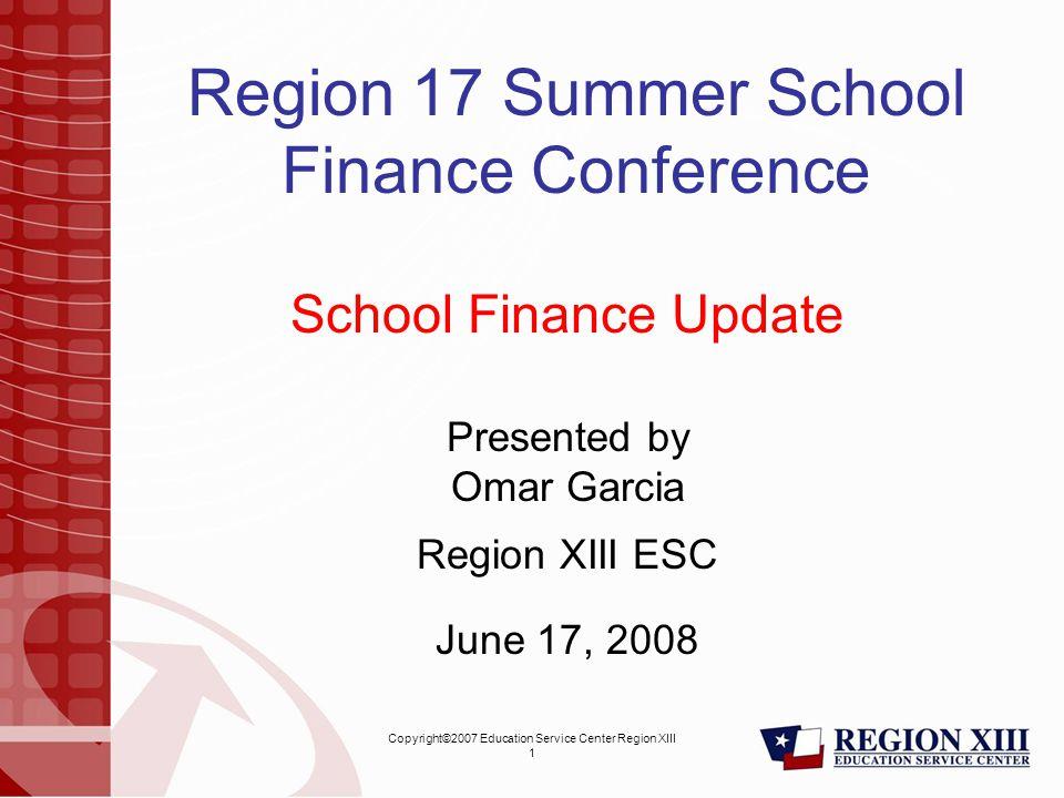 Copyright©2007 Education Service Center Region XIII 1 Region 17 Summer School Finance Conference School Finance Update Presented by Omar Garcia Region XIII ESC June 17, 2008
