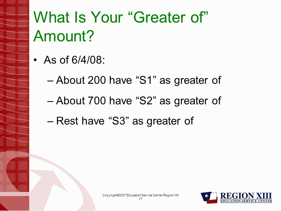 Copyright©2007 Education Service Center Region XIII 17 What Is Your Greater of Amount.