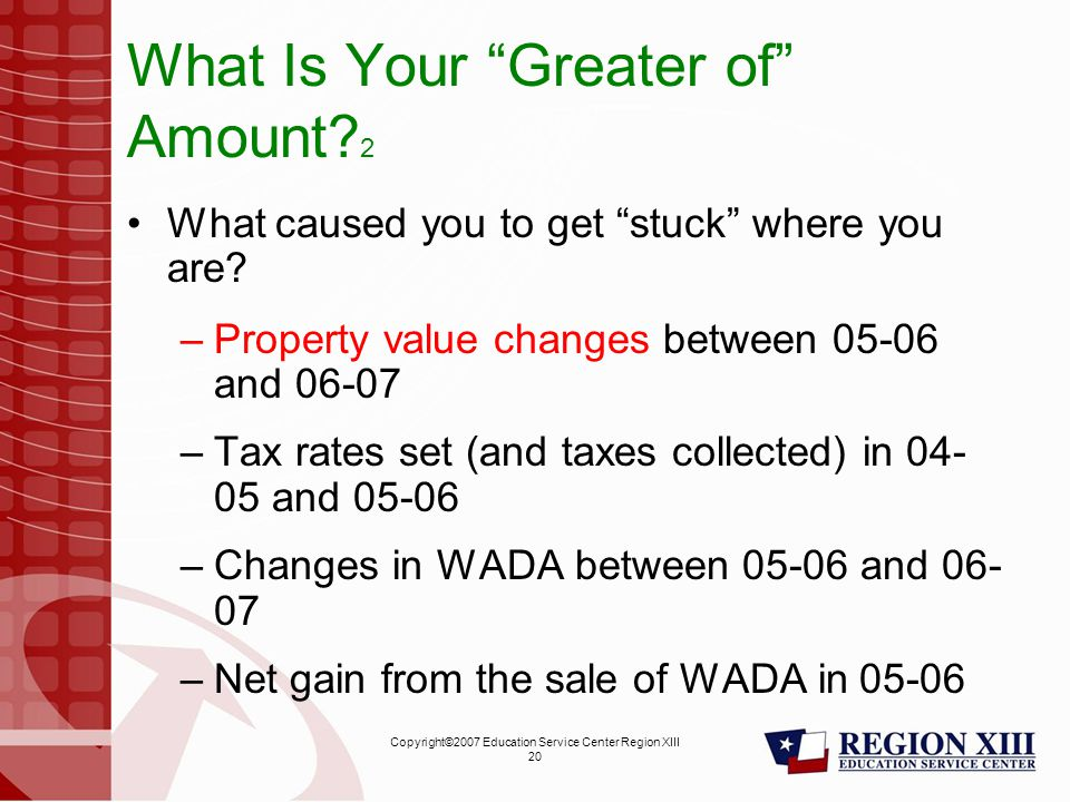 Copyright©2007 Education Service Center Region XIII 20 What Is Your Greater of Amount.