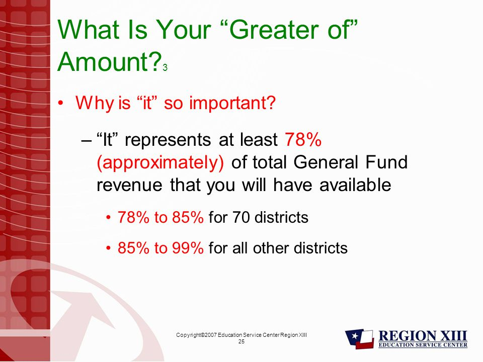 Copyright©2007 Education Service Center Region XIII 25 What Is Your Greater of Amount.