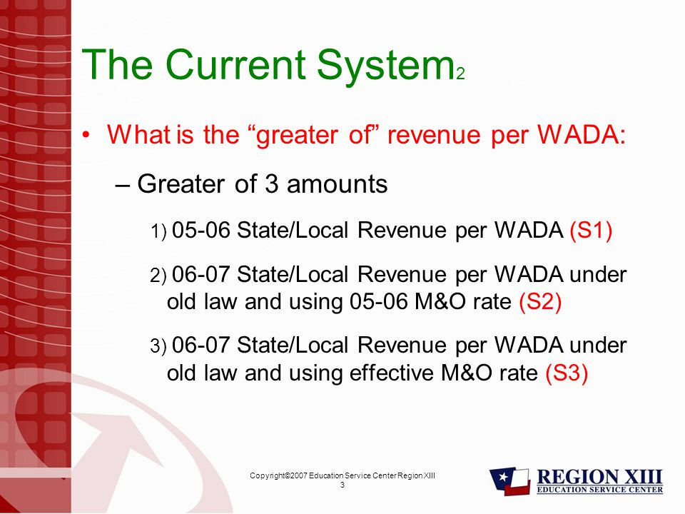 Copyright©2007 Education Service Center Region XIII 3 The Current System 2 What is the greater of revenue per WADA: –Greater of 3 amounts 1) 05-06 State/Local Revenue per WADA (S1) 2) 06-07 State/Local Revenue per WADA under old law and using 05-06 M&O rate (S2) 3) 06-07 State/Local Revenue per WADA under old law and using effective M&O rate (S3)