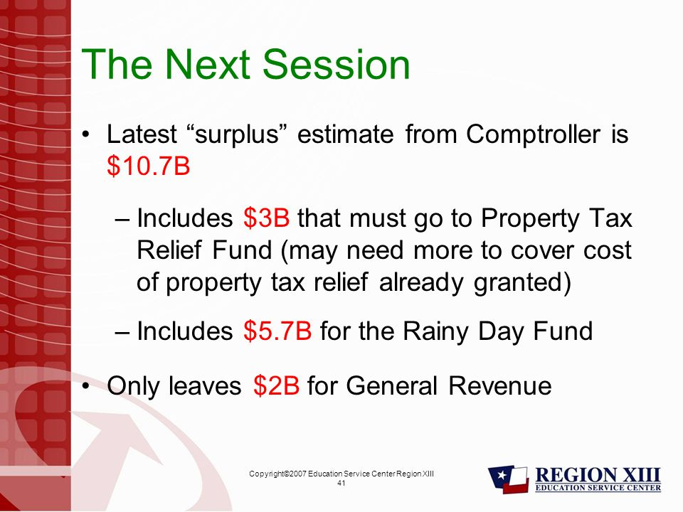Copyright©2007 Education Service Center Region XIII 41 The Next Session Latest surplus estimate from Comptroller is $10.7B –Includes $3B that must go to Property Tax Relief Fund (may need more to cover cost of property tax relief already granted) –Includes $5.7B for the Rainy Day Fund Only leaves $2B for General Revenue