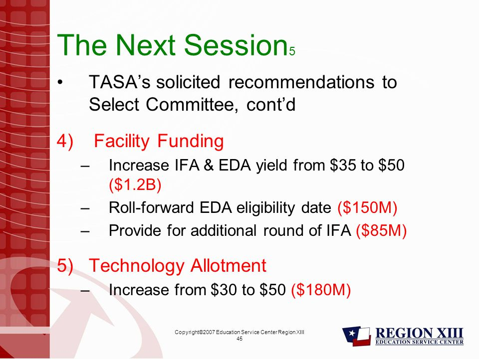 Copyright©2007 Education Service Center Region XIII 45 The Next Session 5 TASA's solicited recommendations to Select Committee, cont'd 4) Facility Funding –Increase IFA & EDA yield from $35 to $50 ($1.2B) –Roll-forward EDA eligibility date ($150M) –Provide for additional round of IFA ($85M) 5)Technology Allotment –Increase from $30 to $50 ($180M)