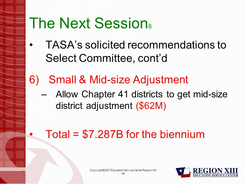 Copyright©2007 Education Service Center Region XIII 46 The Next Session 6 TASA's solicited recommendations to Select Committee, cont'd 6) Small & Mid-size Adjustment –Allow Chapter 41 districts to get mid-size district adjustment ($62M) Total = $7.287B for the biennium