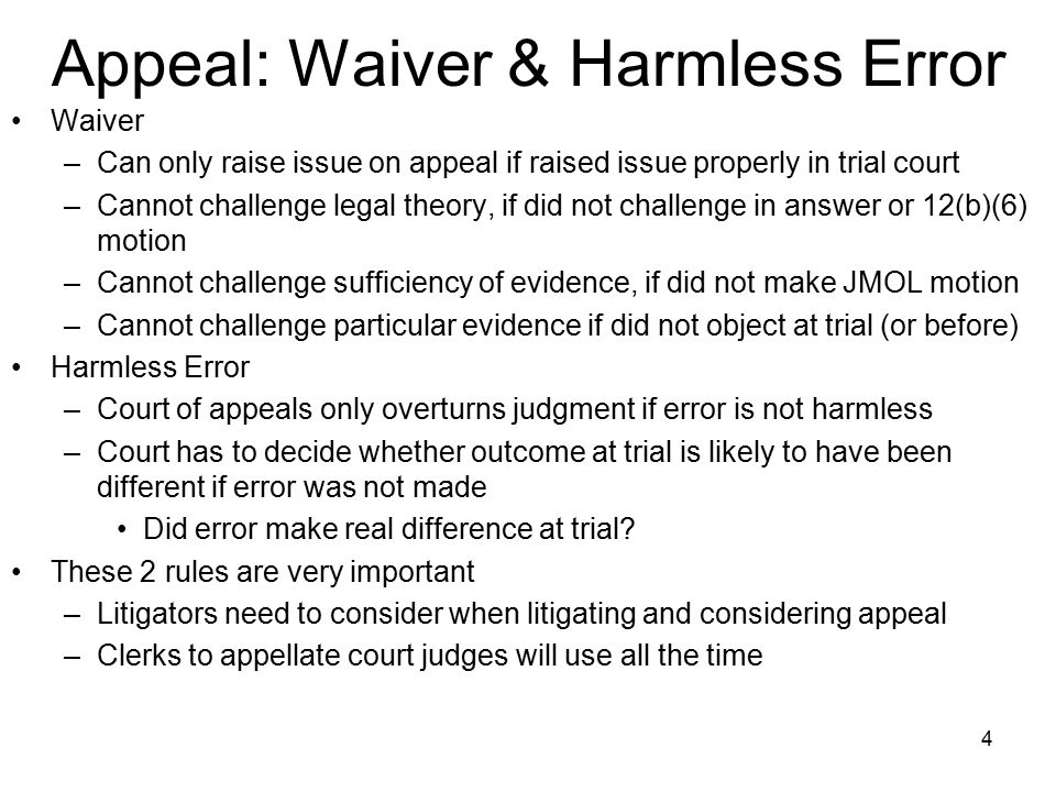 4 Appeal: Waiver & Harmless Error Waiver –Can only raise issue on appeal if raised issue properly in trial court –Cannot challenge legal theory, if did not challenge in answer or 12(b)(6) motion –Cannot challenge sufficiency of evidence, if did not make JMOL motion –Cannot challenge particular evidence if did not object at trial (or before) Harmless Error –Court of appeals only overturns judgment if error is not harmless –Court has to decide whether outcome at trial is likely to have been different if error was not made Did error make real difference at trial.