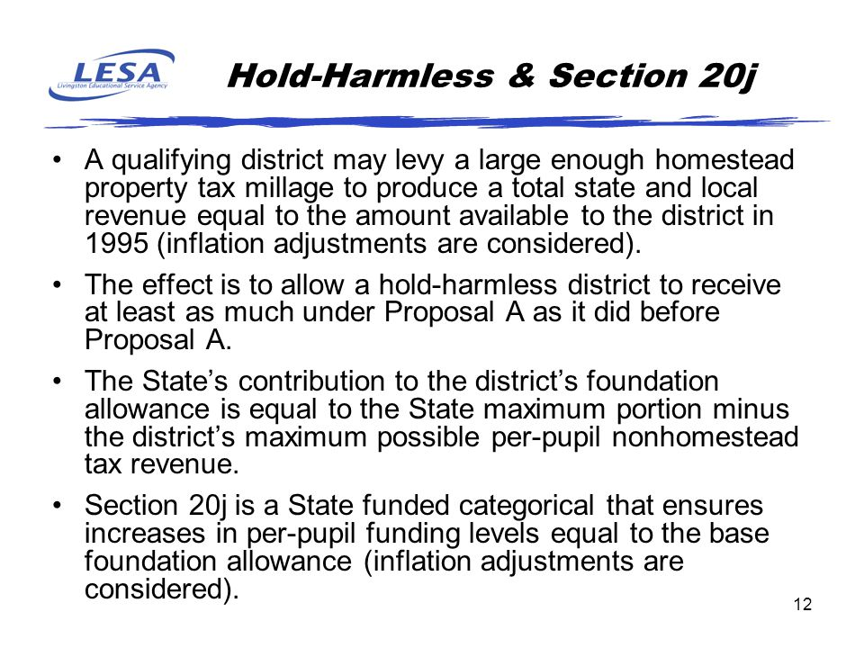 12 Hold-Harmless & Section 20j A qualifying district may levy a large enough homestead property tax millage to produce a total state and local revenue equal to the amount available to the district in 1995 (inflation adjustments are considered).