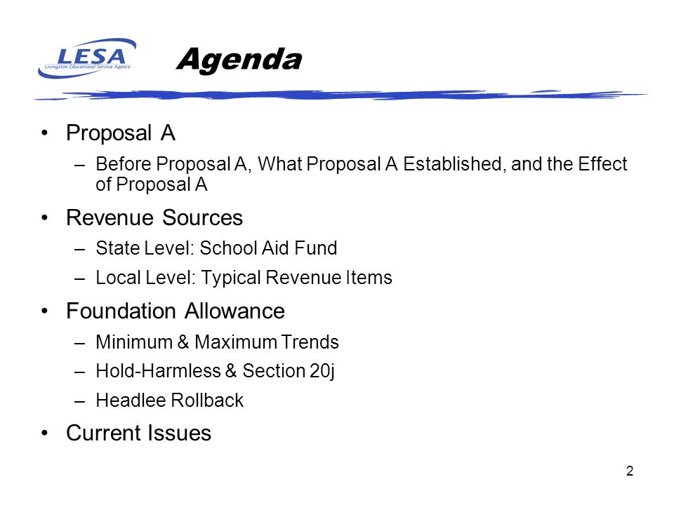 2 Agenda Proposal A –Before Proposal A, What Proposal A Established, and the Effect of Proposal A Revenue Sources –State Level: School Aid Fund –Local Level: Typical Revenue Items Foundation Allowance –Minimum & Maximum Trends –Hold-Harmless & Section 20j –Headlee Rollback Current Issues