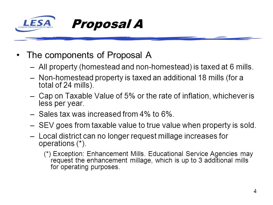 4 Proposal A The components of Proposal A –All property (homestead and non-homestead) is taxed at 6 mills. –Non-homestead property is taxed an additio