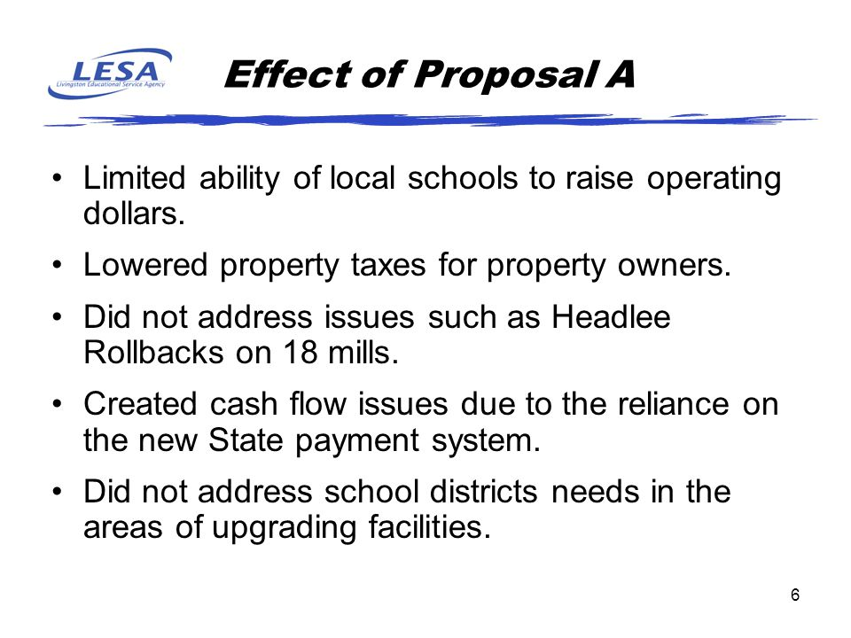 6 Effect of Proposal A Limited ability of local schools to raise operating dollars. Lowered property taxes for property owners. Did not address issues