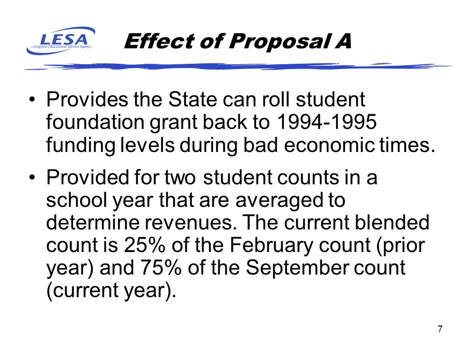 7 Effect of Proposal A Provides the State can roll student foundation grant back to 1994-1995 funding levels during bad economic times.