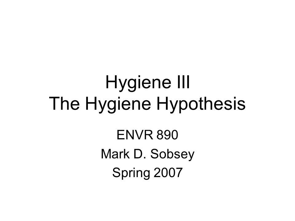 Hygiene III The Hygiene Hypothesis ENVR 890 Mark D. Sobsey Spring 2007