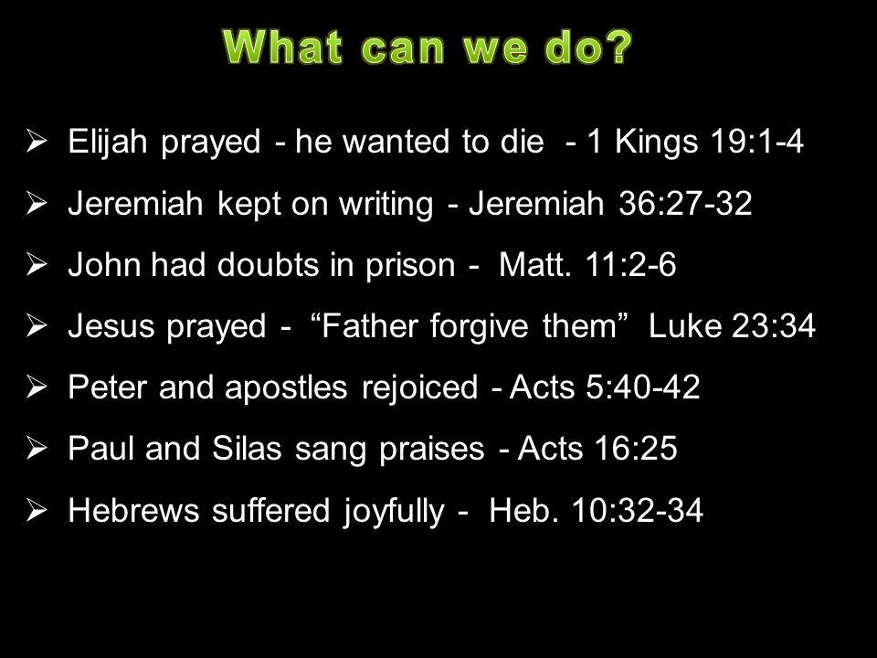  Elijah prayed - he wanted to die - 1 Kings 19:1-4  Jeremiah kept on writing - Jeremiah 36:27-32  John had doubts in prison - Matt. 11:2-6  Jesus