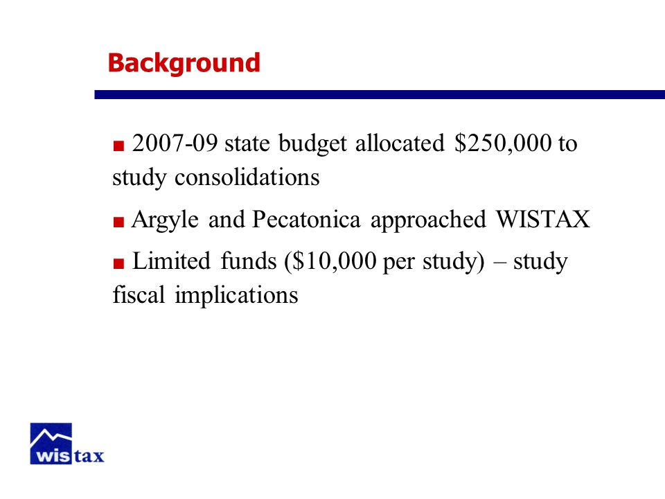Background ■ 2007-09 state budget allocated $250,000 to study consolidations ■ Argyle and Pecatonica approached WISTAX ■ Limited funds ($10,000 per study) – study fiscal implications