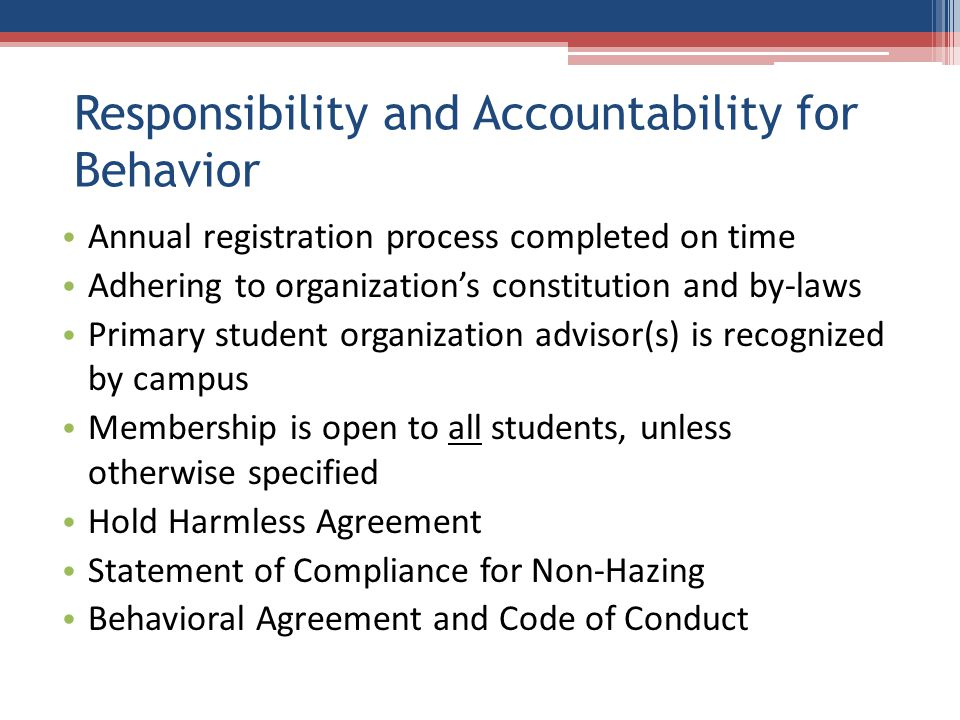 Responsibility and Accountability for Behavior Annual registration process completed on time Adhering to organization's constitution and by-laws Primary student organization advisor(s) is recognized by campus Membership is open to all students, unless otherwise specified Hold Harmless Agreement Statement of Compliance for Non-Hazing Behavioral Agreement and Code of Conduct