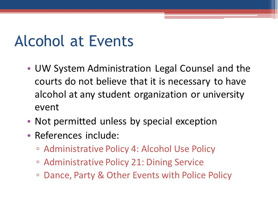 Alcohol at Events UW System Administration Legal Counsel and the courts do not believe that it is necessary to have alcohol at any student organization or university event Not permitted unless by special exception References include: ▫ Administrative Policy 4: Alcohol Use Policy ▫ Administrative Policy 21: Dining Service ▫ Dance, Party & Other Events with Police Policy