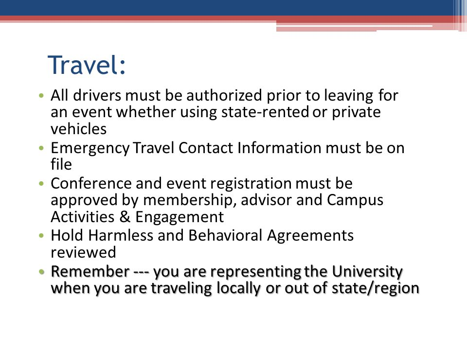 Travel: All drivers must be authorized prior to leaving for an event whether using state-rented or private vehicles Emergency Travel Contact Information must be on file Conference and event registration must be approved by membership, advisor and Campus Activities & Engagement Hold Harmless and Behavioral Agreements reviewed Remember --- you are representing the University when you are traveling locally or out of state/region Remember --- you are representing the University when you are traveling locally or out of state/region