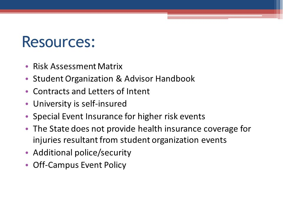 Resources: Risk Assessment Matrix Student Organization & Advisor Handbook Contracts and Letters of Intent University is self-insured Special Event Insurance for higher risk events The State does not provide health insurance coverage for injuries resultant from student organization events Additional police/security Off-Campus Event Policy