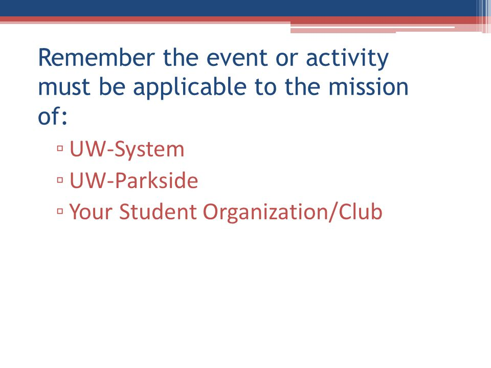 Remember the event or activity must be applicable to the mission of: ▫ UW-System ▫ UW-Parkside ▫ Your Student Organization/Club