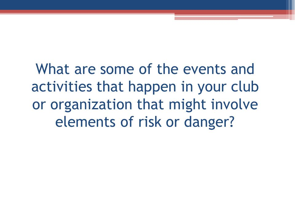 What are some of the events and activities that happen in your club or organization that might involve elements of risk or danger