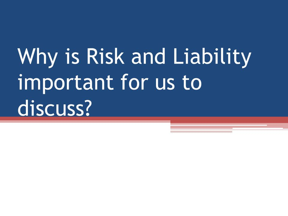 Why is Risk and Liability important for us to discuss