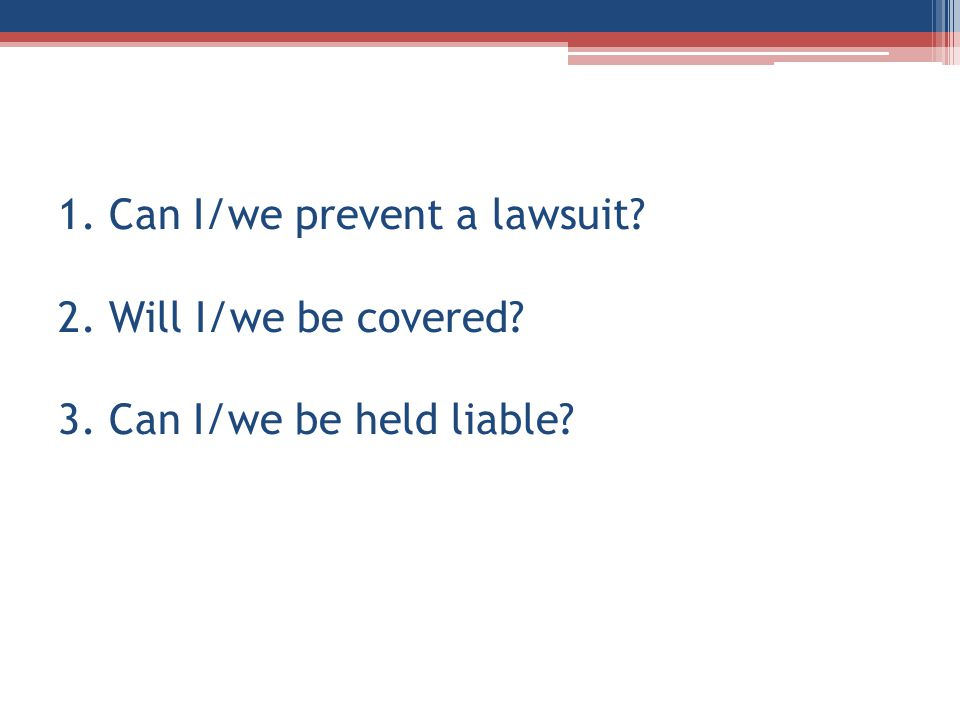 1. Can I/we prevent a lawsuit 2. Will I/we be covered 3. Can I/we be held liable