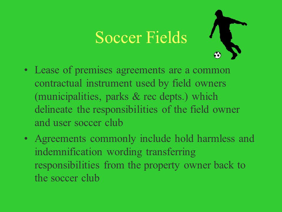 Soccer Fields Lease of premises agreements are a common contractual instrument used by field owners (municipalities, parks & rec depts.) which delineate the responsibilities of the field owner and user soccer club Agreements commonly include hold harmless and indemnification wording transferring responsibilities from the property owner back to the soccer club