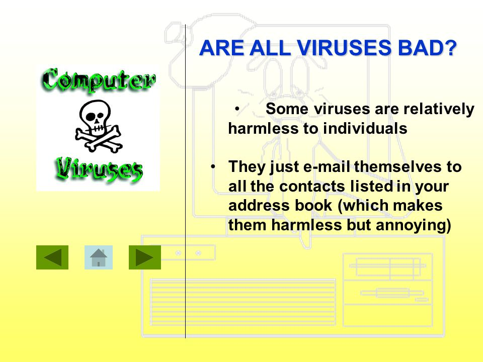 Some viruses are relatively harmless to individuals They just e-mail themselves to all the contacts listed in your address book (which makes them harmless but annoying) ARE ALL VIRUSES BAD?