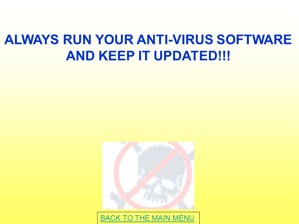 ALWAYS RUN YOUR ANTI-VIRUS SOFTWARE AND KEEP IT UPDATED!!! BACK TO THE MAIN MENU
