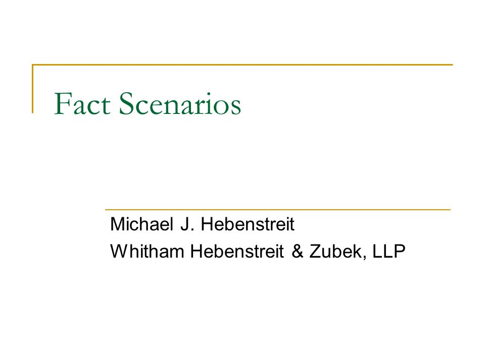 Fact Scenarios Michael J. Hebenstreit Whitham Hebenstreit & Zubek, LLP