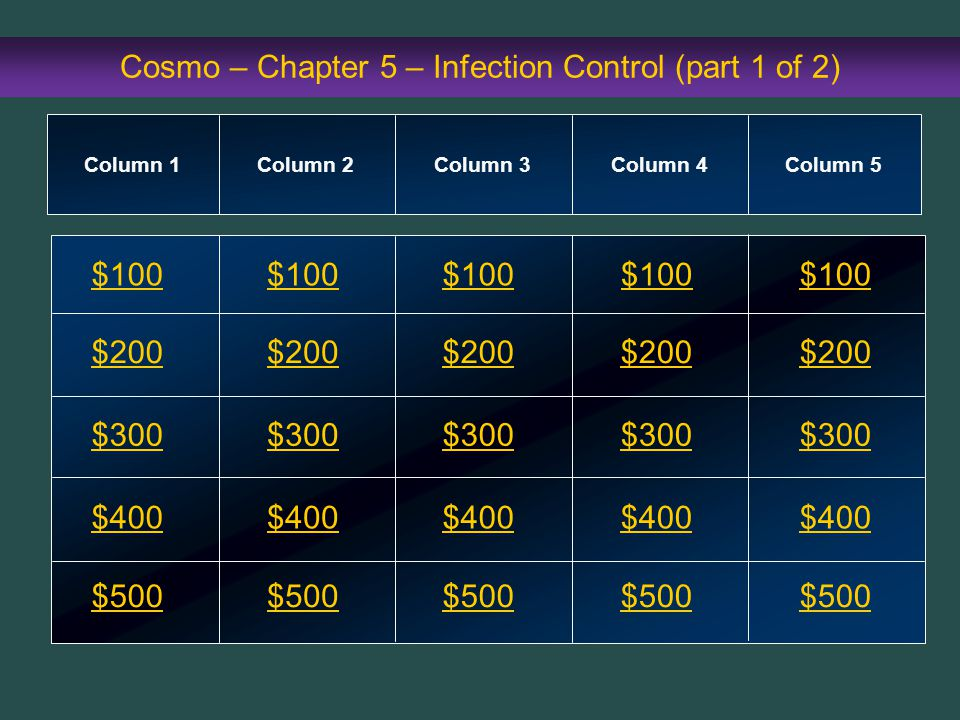 Cosmo – Chapter 5 – Infection Control (part 1 of 2) $100 $200 $300 $400 $500 $100$100$100 $200 $300 $400 $500 Column 1Column 2Column 3Column 4 Column