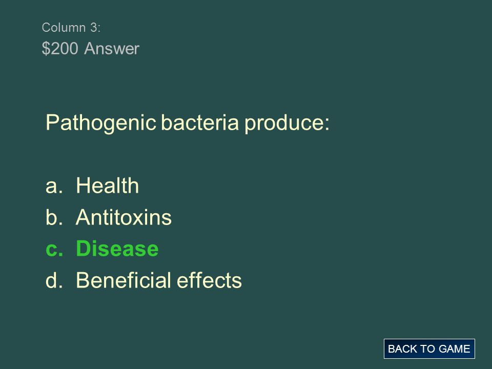 Column 3: $200 Answer BACK TO GAME Pathogenic bacteria produce: a. Health b. Antitoxins c. Disease d. Beneficial effects
