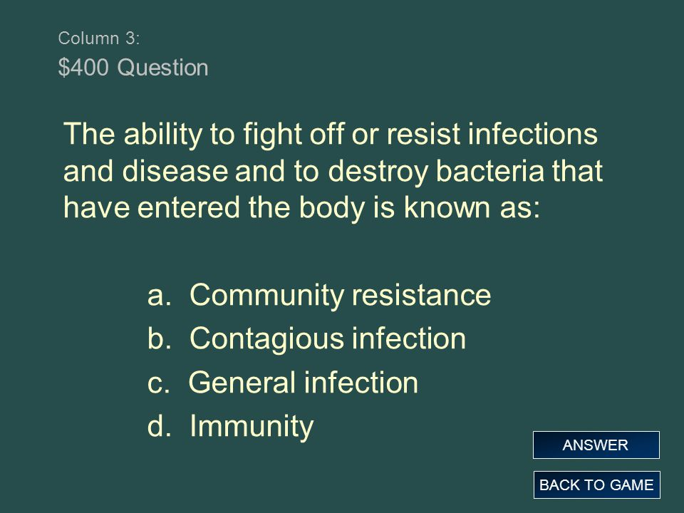 Column 3: $400 Question The ability to fight off or resist infections and disease and to destroy bacteria that have entered the body is known as: a. C