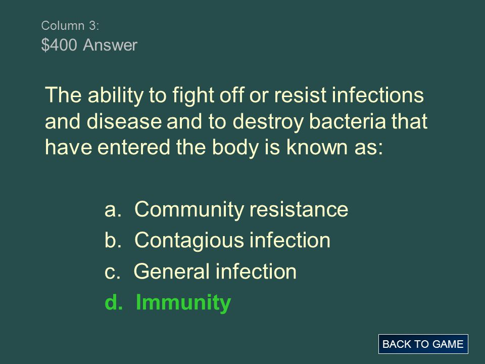Column 3: $400 Answer BACK TO GAME The ability to fight off or resist infections and disease and to destroy bacteria that have entered the body is kno