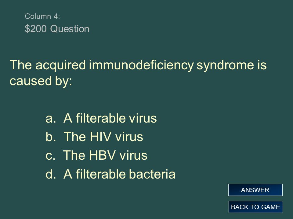 Column 4: $200 Question The acquired immunodeficiency syndrome is caused by: a. A filterable virus b. The HIV virus c. The HBV virus d. A filterable b