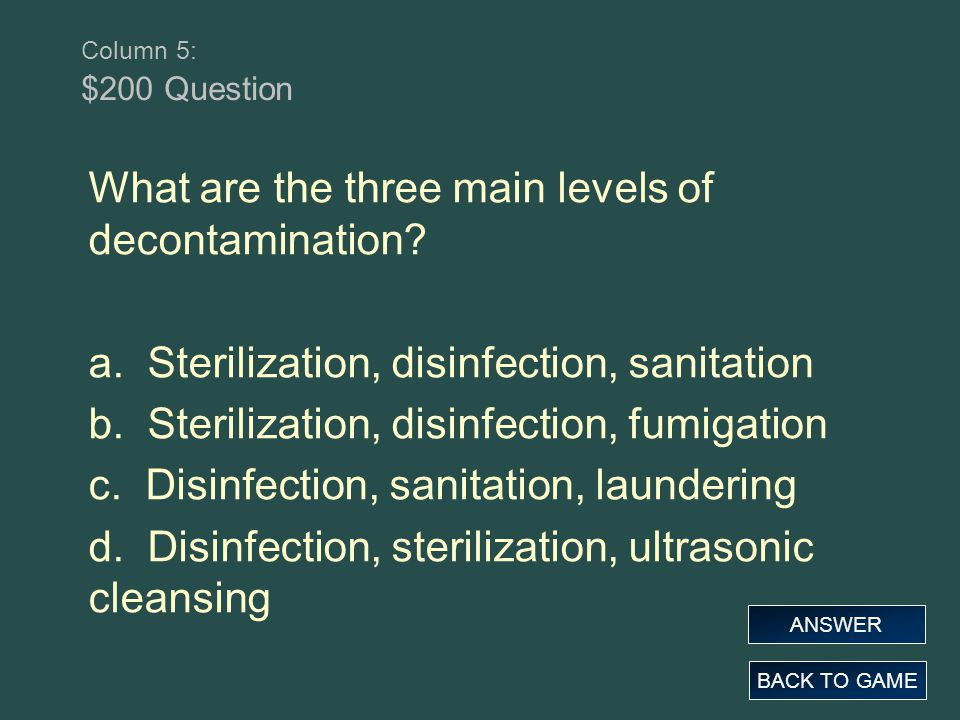 Column 5: $200 Question What are the three main levels of decontamination? a. Sterilization, disinfection, sanitation b. Sterilization, disinfection,