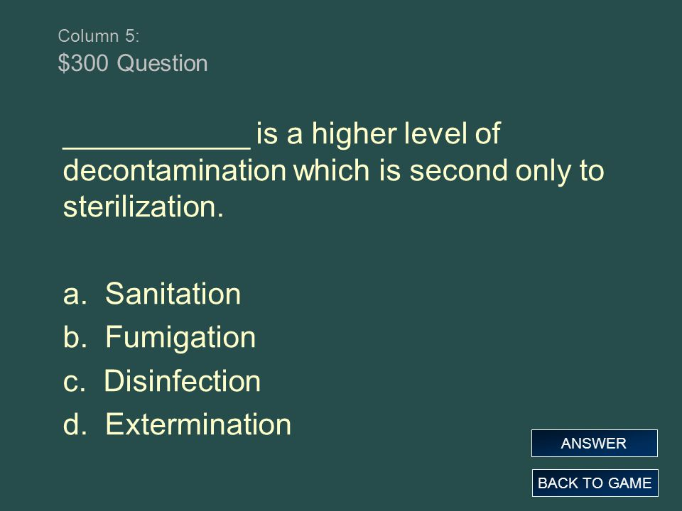 Column 5: $300 Question ___________ is a higher level of decontamination which is second only to sterilization. a. Sanitation b. Fumigation c. Disinfe