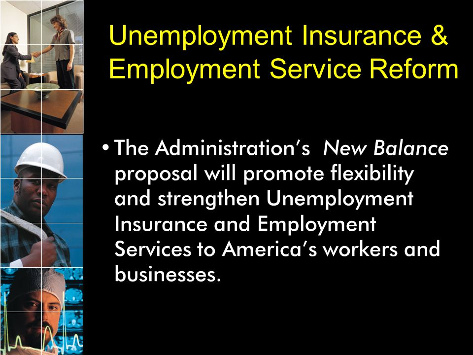 The NEW BALANCE Proposal Builds upon reforms achieved in the Temporary Emergency Unemployment Compensation Act signed by the President on March 9, 2002: –Up to 13-26 extra weeks of benefits are available to eligible workers –$8B distributed to states to strengthen solvency and give states flexibility to improve benefits and services