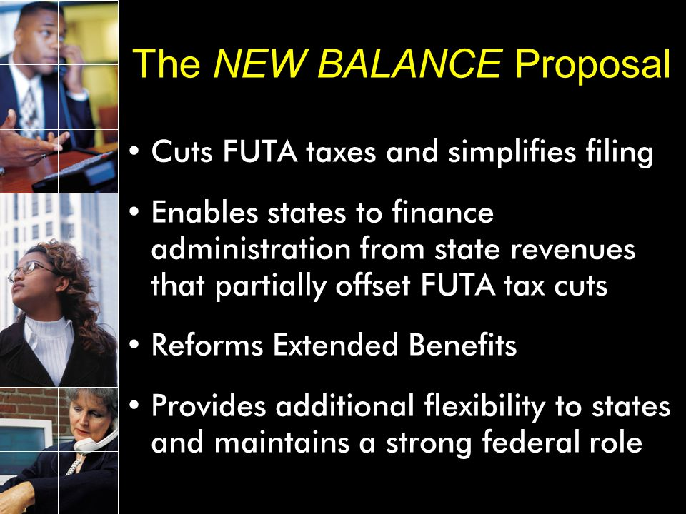 Cuts FUTA taxes and simplifies filing Enables states to finance administration from state revenues that partially offset FUTA tax cuts Reforms Extended Benefits Provides additional flexibility to states and maintains a strong federal role The NEW BALANCE Proposal