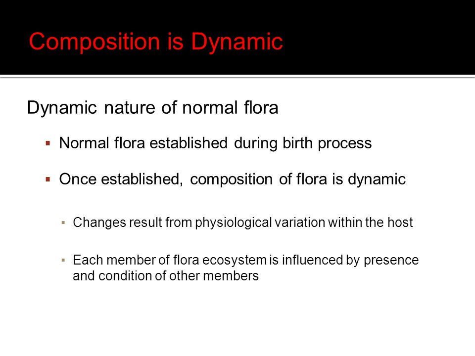 Dynamic nature of normal flora  Normal flora established during birth process  Once established, composition of flora is dynamic ▪Changes result from physiological variation within the host ▪Each member of flora ecosystem is influenced by presence and condition of other members Composition is Dynamic