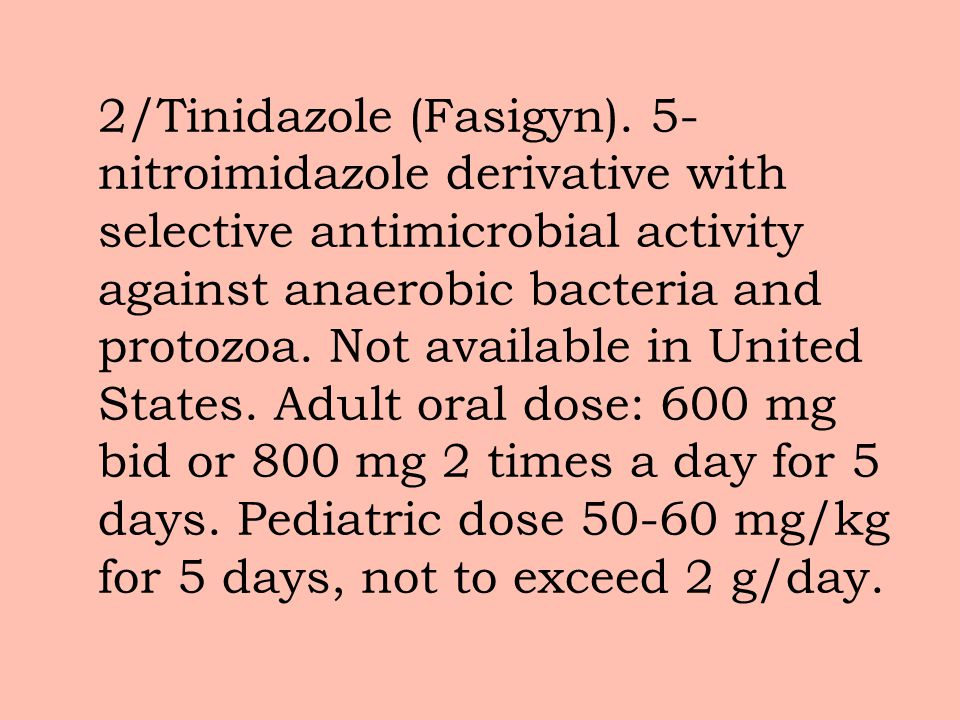 2/Tinidazole (Fasigyn). 5- nitroimidazole derivative with selective antimicrobial activity against anaerobic bacteria and protozoa. Not available in U