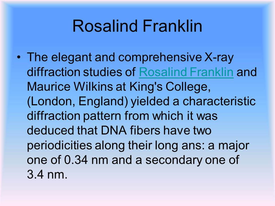 Rosalind Franklin The elegant and comprehensive X-ray diffraction studies of Rosalind Franklin and Maurice Wilkins at King s College, (London, England) yielded a characteristic diffraction pattern from which it was deduced that DNA fibers have two periodicities along their long ans: a major one of 0.34 nm and a secondary one of 3.4 nm.Rosalind Franklin