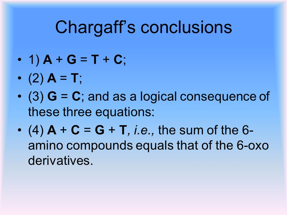 Chargaff's conclusions 1) A + G = T + C; (2) A = T; (3) G = C; and as a logical consequence of these three equations: (4) A + C = G + T, i.e., the sum of the 6- amino compounds equals that of the 6-oxo derivatives.