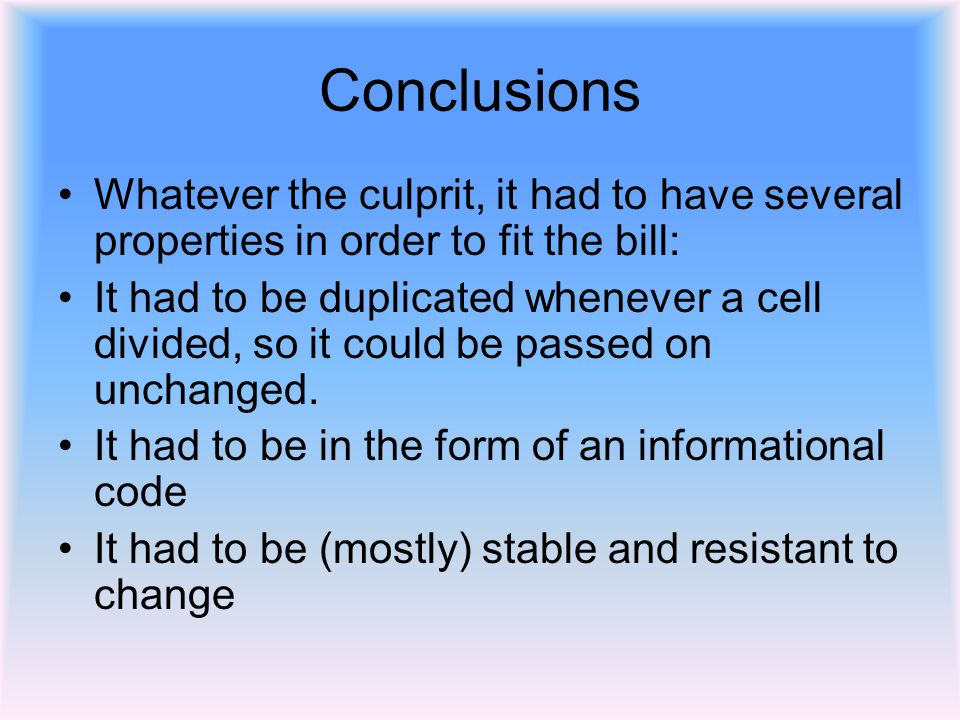 Conclusions Whatever the culprit, it had to have several properties in order to fit the bill: It had to be duplicated whenever a cell divided, so it could be passed on unchanged.