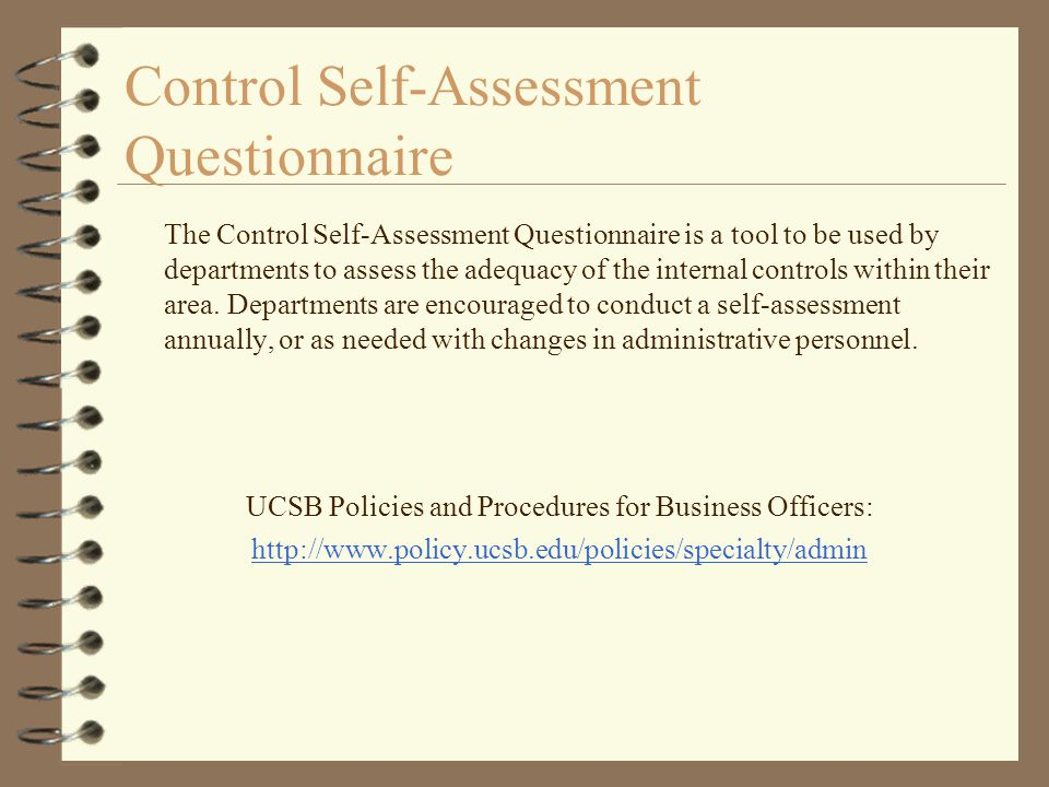 Control Self-Assessment Questionnaire The Control Self-Assessment Questionnaire is a tool to be used by departments to assess the adequacy of the internal controls within their area.
