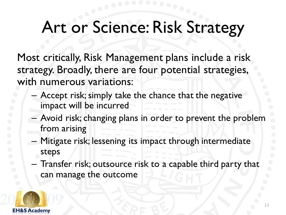Art or Science: Risk Strategy Most critically, Risk Management plans include a risk strategy. Broadly, there are four potential strategies, with numer