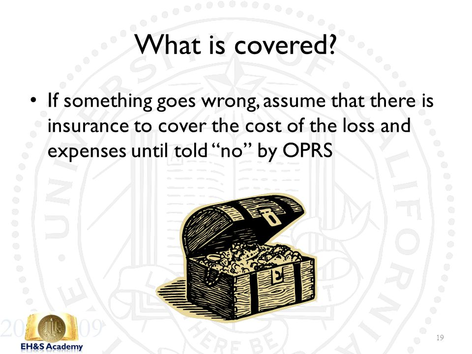 "If something goes wrong, assume that there is insurance to cover the cost of the loss and expenses until told ""no"" by OPRS 19 What is covered?"