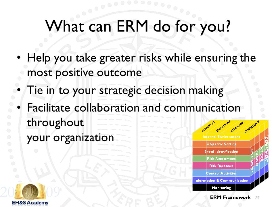 What can ERM do for you? Help you take greater risks while ensuring the most positive outcome Tie in to your strategic decision making Facilitate coll