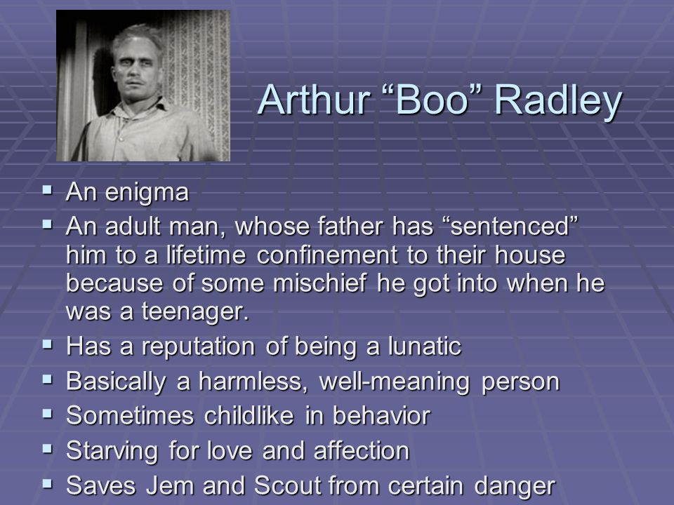 Arthur Boo Radley  An enigma  An adult man, whose father has sentenced him to a lifetime confinement to their house because of some mischief he got into when he was a teenager.