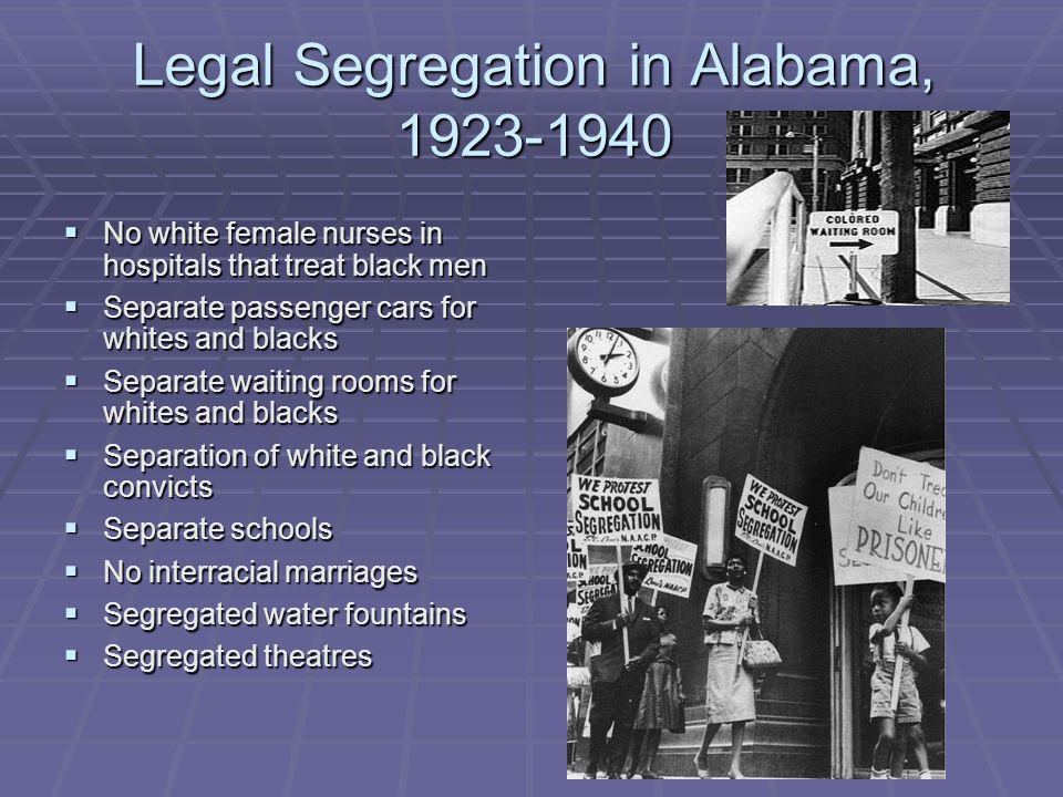 Legal Segregation in Alabama, 1923-1940  No white female nurses in hospitals that treat black men  Separate passenger cars for whites and blacks  Separate waiting rooms for whites and blacks  Separation of white and black convicts  Separate schools  No interracial marriages  Segregated water fountains  Segregated theatres